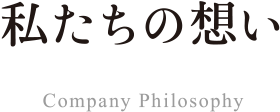 私たちの想い Company Philosophy
