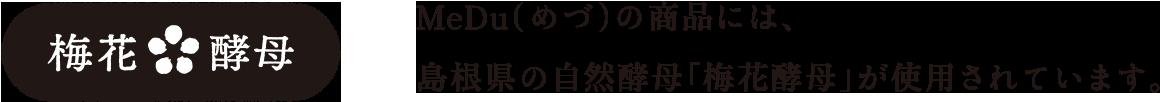 MeDu(めづ)の商品には、島根県の自然酵母「梅花酵母」が使用されています。